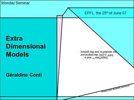 1 Extra Dimensional Models Géraldine Conti Monday Seminar EPFL, the 25 th of June 07 Picture from Scientific American.