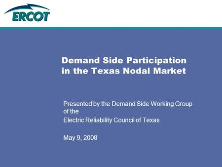 Demand Side Participation in the Texas Nodal Market Presented by the Demand Side Working Group of the Electric Reliability Council of Texas May 9, 2008.