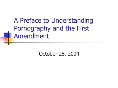 A Preface to Understanding Pornography and the First Amendment October 28, 2004.