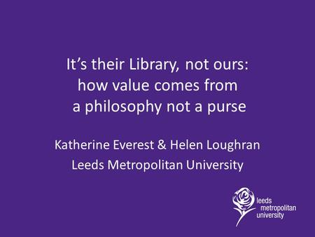 It's their Library, not ours: how value comes from a philosophy not a purse Katherine Everest & Helen Loughran Leeds Metropolitan University.