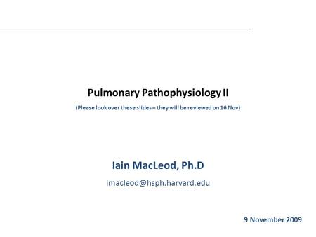 Pulmonary Pathophysiology II (Please look over these slides – they will be reviewed on 16 Nov) Iain MacLeod, Ph.D Iain MacLeod.
