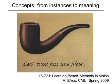 Concepts: from instances to meaning 16-721: Learning-Based Methods in Vision A. Efros, CMU, Spring 2009.