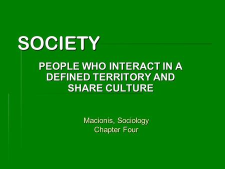 SOCIETY PEOPLE WHO INTERACT IN A DEFINED TERRITORY AND SHARE CULTURE Macionis, Sociology Chapter Four.