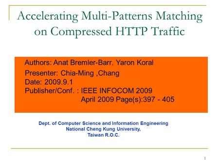1 Accelerating Multi-Patterns Matching on Compressed HTTP Traffic Authors: Anat Bremler-Barr, Yaron Koral Presenter: Chia-Ming,Chang Date: 2009.9.1 Publisher/Conf.