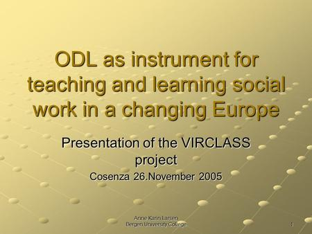 Anne Karin Larsen Bergen University College 1 ODL as instrument for teaching and learning social work in a changing Europe Presentation of the VIRCLASS.