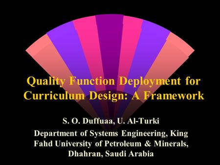 Quality Function Deployment for Curriculum Design: A Framework S. O. Duffuaa, U. Al-Turki Department of Systems Engineering, King Fahd University of Petroleum.