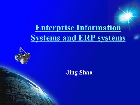Enterprise Information Systems and ERP systems Jing Shao.