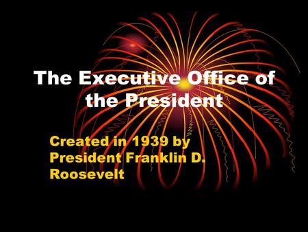 The Executive Office of the President Created in 1939 by President Franklin D. Roosevelt.