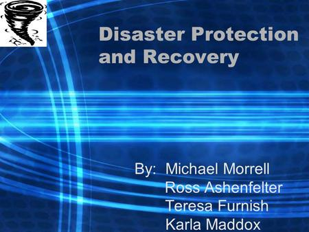 Disaster Protection and Recovery By: Michael Morrell Ross Ashenfelter Teresa Furnish Karla Maddox.