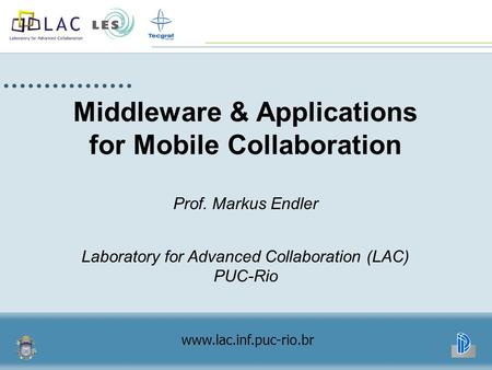 Middleware & Applications for Mobile Collaboration Prof. Markus Endler Laboratory for Advanced Collaboration (LAC) PUC-Rio www.lac.inf.puc-rio.br.
