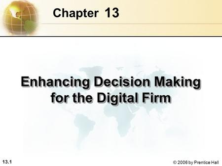 13.1 © 2006 by Prentice Hall 13 Chapter Enhancing Decision Making for the Digital Firm.
