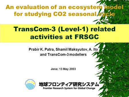 Prabir K. Patra, Shamil Maksyutov, A. Ito and TransCom-3 modellers Jena; 13 May 2003 An evaluation of an ecosystem model for studying CO2 seasonal cycle.