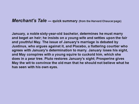 Merchant's Tale — quick summary (from the Harvard Chaucer page) January, a noble sixty-year-old bachelor, determines he must marry and beget an heir; he.