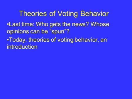"Theories of Voting Behavior Last time: Who gets the news? Whose opinions can be ""spun""? Today: theories of voting behavior, an introduction."