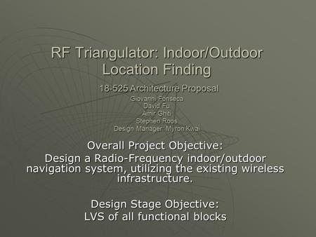 RF Triangulator: Indoor/Outdoor Location Finding 18-525 Architecture Proposal Giovanni Fonseca David Fu Amir Ghiti Stephen Roos Design Manager: Myron Kwai.