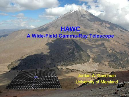 Jordan Goodman HAWC Review - December 2007 HAWC A Wide-Field Gamma-Ray Telescope Jordan A. Goodman University of Maryland.