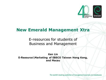 New Emerald Management Xtra E-resources for students of Business and Management Ken Lin E-Resource\Marketing of EBSCO Taiwan Hong Kong, and Macau.