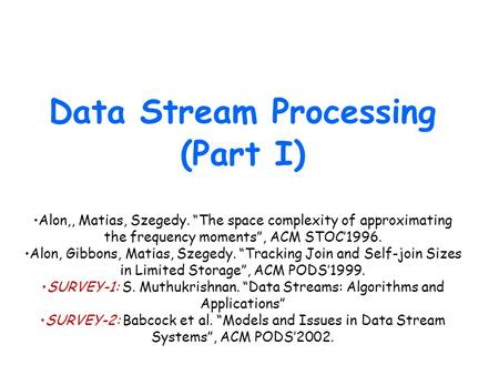 "Data Stream Processing (Part I) Alon,, Matias, Szegedy. ""The space complexity of approximating the frequency moments"", ACM STOC'1996. Alon, Gibbons, Matias,"