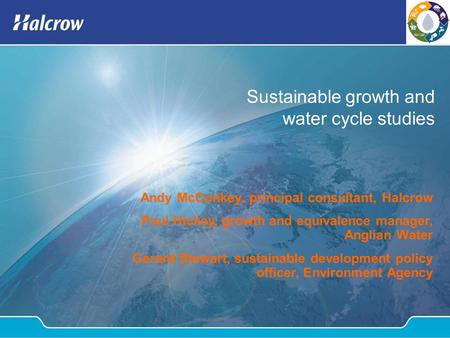 Sustainable growth and water cycle studies Andy McConkey, principal consultant, Halcrow Paul Hickey, growth and equivalence manager, Anglian Water Gerard.