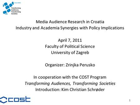 1 Media Audience Research in Croatia Industry and Academia Synergies with Policy Implications April 7, 2011 Faculty of Political Science University of.