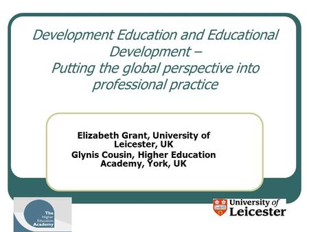 Development Education and Educational Development – Putting the global perspective into professional practice Elizabeth Grant, University of Leicester,
