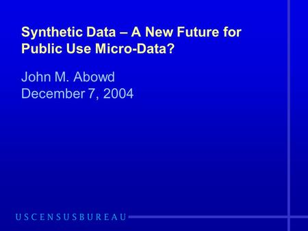 Synthetic Data – A New Future for Public Use Micro-Data? John M. Abowd December 7, 2004.