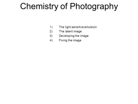 Chemistry of Photography 1)The light sensitive emulsion 2)The latent image 3)Developing the image 4)Fixing the image.