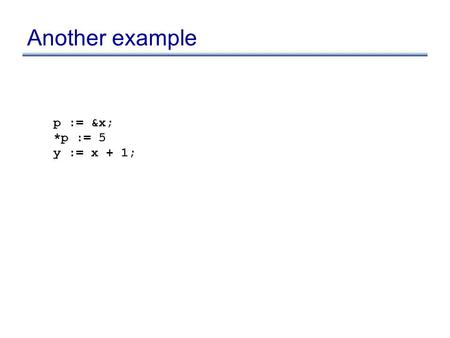 Another example p := &x; *p := 5 y := x + 1;. Another example p := &x; *p := 5 y := x + 1; x := 5; *p := 3 y := x + 1; ???