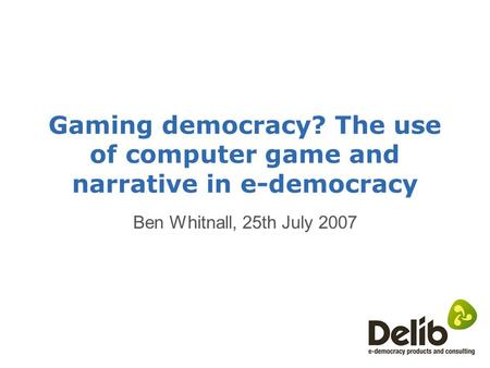 Gaming democracy? The use of computer game and narrative in e-democracy Ben Whitnall, 25th July 2007.