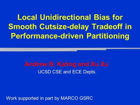 Local Unidirectional Bias for Smooth Cutsize-delay Tradeoff in Performance-driven Partitioning Andrew B. Kahng and Xu Xu UCSD CSE and ECE Depts. Work supported.