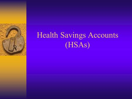 Health Savings Accounts (HSAs) HSA Accounts were signed into Law on Dec. 8 th, 2004 as part of the Medicare Rx-Bill.