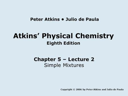 Atkins' Physical Chemistry Eighth Edition Chapter 5 – Lecture 2 Simple Mixtures Copyright © 2006 by Peter Atkins and Julio de Paula Peter Atkins Julio.