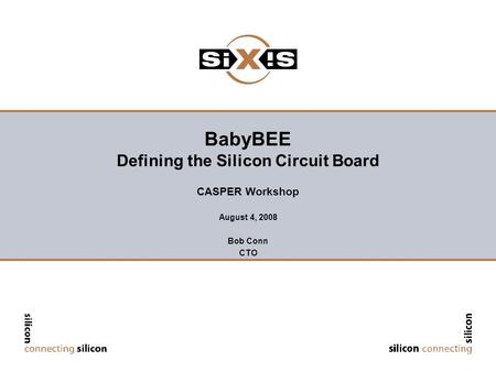 BabyBEE Defining the Silicon Circuit Board CASPER Workshop August 4, 2008 Bob Conn CTO.