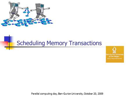 Scheduling Memory Transactions Parallel computing day, Ben-Gurion University, October 20, 2009.