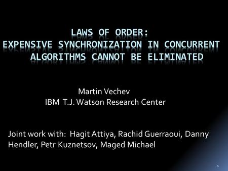 1 Martin Vechev IBM T.J. Watson Research Center Joint work with: Hagit Attiya, Rachid Guerraoui, Danny Hendler, Petr Kuznetsov, Maged Michael.