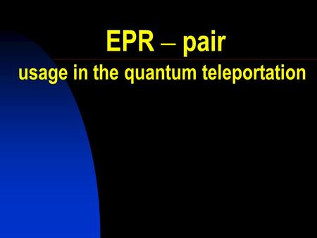 EPR – pair usage in the quantum teleportation The Question was: Is the Quantum Mechanical Description of Reality Actually Complete?
