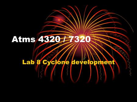 Atms 4320 / 7320 Lab 8 Cyclone development. Cyclone development Cyclone development or Decay occurs when the local pressure tendency changes. Thus, we.