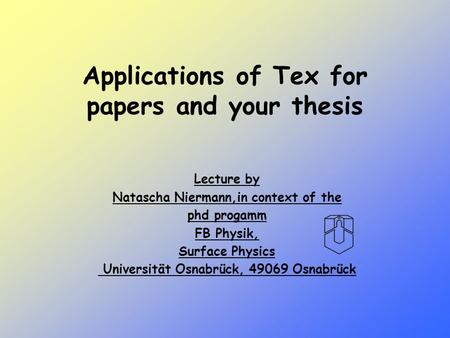 Applications of Tex for papers and your thesis Lecture by Natascha Niermann,in context of the phd progamm FB Physik, Surface Physics Universität Osnabrück,