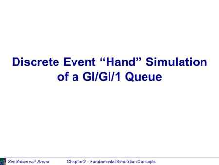 "Simulation with ArenaChapter 2 – Fundamental Simulation Concepts Discrete Event ""Hand"" Simulation of a GI/GI/1 Queue."