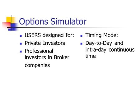 Options Simulator USERS designed for: Private Investors Professional investors in Broker companies Timing Mode: Day-to-Day and intra-day continuous time.