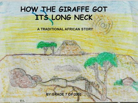 HOW THE GIRAFFE GOT ITS LONG NECK A TRADITIONAL AFRICAN STORY BY:GRADE 7 OF 2002.