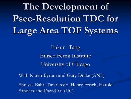The Development of Psec-Resolution TDC for Large Area TOF Systems Fukun Tang Enrico Fermi Institute University of Chicago With Karen Byrum and Gary Drake.