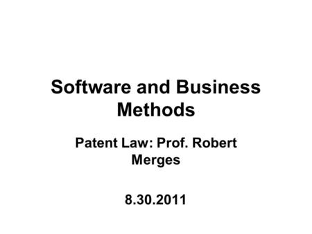 Software and Business Methods Patent Law: Prof. Robert Merges 8.30.2011.