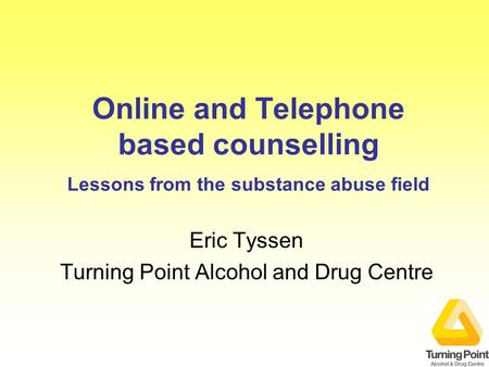 Online and Telephone based counselling Lessons from the substance abuse field Eric Tyssen Turning Point Alcohol and Drug Centre.