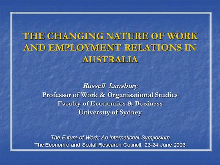 THE CHANGING NATURE OF WORK AND EMPLOYMENT RELATIONS IN AUSTRALIA Russell Lansbury Professor of Work & Organisational Studies Faculty of Economics & Business.