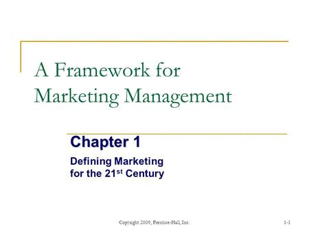 Copyright 2009, Prentice-Hall, Inc.1-1 A Framework for Marketing Management Chapter 1 Defining Marketing for the 21 st Century.
