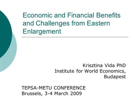 Economic and Financial Benefits and Challenges from Eastern Enlargement Krisztina Vida PhD Institute for World Economics, Budapest TEPSA-METU CONFERENCE.