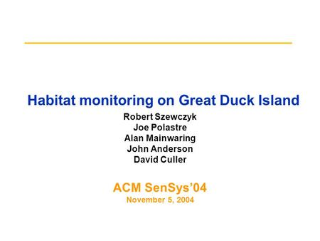 Habitat monitoring on Great Duck Island Robert Szewczyk Joe Polastre Alan Mainwaring John Anderson David Culler ACM SenSys'04 November 5, 2004.