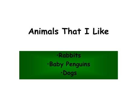 Animals That I Like Rabbits Baby Penguins Dogs. I Like Rabbits Because... They are friendly and quiet. They are soft and cuddly. They are easy to take.