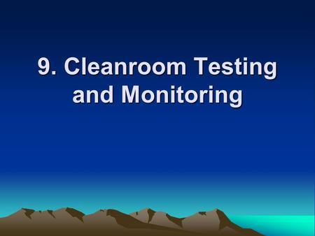 9. Cleanroom Testing and Monitoring. Purposes for initial test: Fulfill the design –working correctly and achieving the contamination standards Bench-mark:
